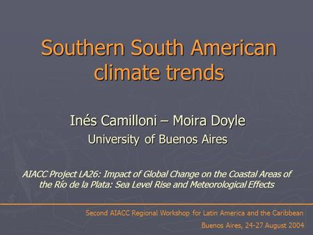 Southern South American climate trends Inés Camilloni – Moira Doyle University of Buenos Aires Second AIACC Regional Workshop for Latin America and the.