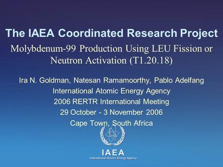 The IAEA Coordinated Research Project Molybdenum-99 Production Using LEU Fission or Neutron Activation (T1.20.18) Ira N. Goldman, Natesan Ramamoorthy,