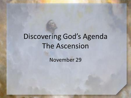 Discovering God's Agenda The Ascension November 29.