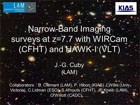 1 Narrow-Band Imaging surveys at z=7.7 with WIRCam (CFHT) and HAWK-I (VLT) J.-G. Cuby (LAM) Collaborators : B. Clément (LAM), P. Hibon (KIAS) J.Willis.
