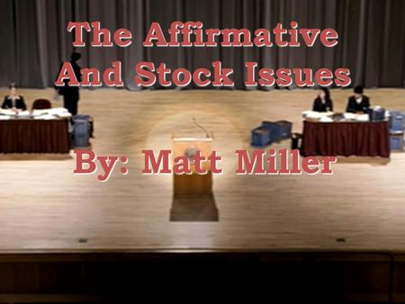 The Affirmative And Stock Issues By: Matt Miller.