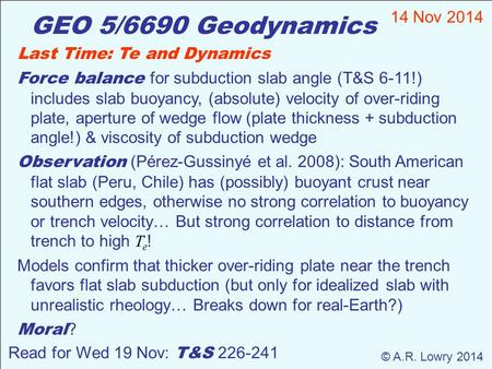 GEO 5/6690 Geodynamics 14 Nov 2014 © A.R. Lowry 2014 Read for Wed 19 Nov: T&S 226-241 Last Time: Te and Dynamics Force balance for subduction slab angle.