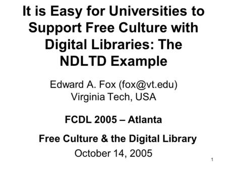 1 It is Easy for Universities to Support Free Culture with Digital Libraries: The NDLTD Example Edward A. Fox Virginia Tech, USA FCDL 2005.