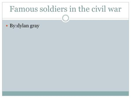 Famous soldiers in the civil war By:dylan gray. DURING THE CIVIL WAR, JEFFERSON DAVIS WAS PRESIDENT OF THE CONFEDERATE STATES. Jefferson Davis February.