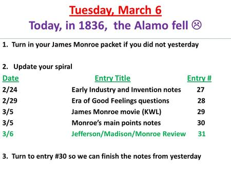 Tuesday, March 6 Today, in 1836, the Alamo fell  1. Turn in your James Monroe packet if you did not yesterday 2. Update your spiral DateEntry TitleEntry.