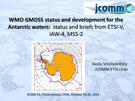 Vasily Smolyanitsky JCOMM ETSI chair IICWG-15, Punta Arenas, Chile, October 20-25, 2014 WMO GMDSS status and development for the Antarctic waters: status.