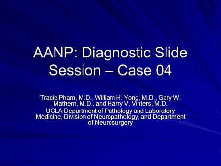 AANP: Diagnostic Slide Session – Case 04 Tracie Pham, M.D., William H. Yong, M.D., Gary W. Mathern, M.D., and Harry V. Vinters, M.D. UCLA Department of.