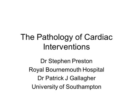 The Pathology of Cardiac Interventions Dr Stephen Preston Royal Bournemouth Hospital Dr Patrick J Gallagher University of Southampton.
