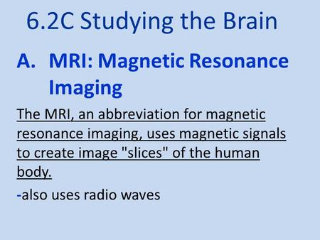 6.2C Studying the Brain A.MRI: Magnetic Resonance Imaging The MRI, an abbreviation for magnetic resonance imaging, uses magnetic signals to create image.