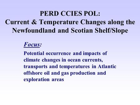 PERD CCIES POL: Current & Temperature Changes along the Newfoundland and Scotian Shelf/Slope Focus: Potential occurrence and impacts of climate changes.