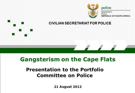 SECRETARIAT OF POLICE1 Gangsterism on the Cape Flats 21 August 2012 CIVILIAN SECRETARIAT FOR POLICE Presentation to the Portfolio Committee on Police.