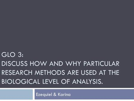 GLO 3: DISCUSS HOW AND WHY PARTICULAR RESEARCH METHODS ARE USED AT THE BIOLOGICAL LEVEL OF ANALYSIS. Ezequiel & Karina.