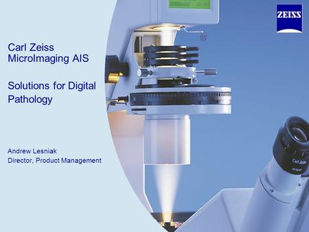 Carl Zeiss MicroImaging AIS Solutions for Digital Pathology Andrew Lesniak Director, Product Management.
