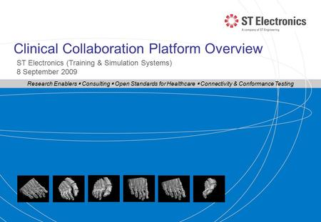Clinical Collaboration Platform Overview ST Electronics (Training & Simulation Systems) 8 September 2009 Research Enablers  Consulting  Open Standards.