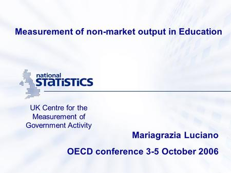 UK Centre for the Measurement of Government Activity Mariagrazia Luciano OECD conference 3-5 October 2006 Measurement of non-market output in Education.