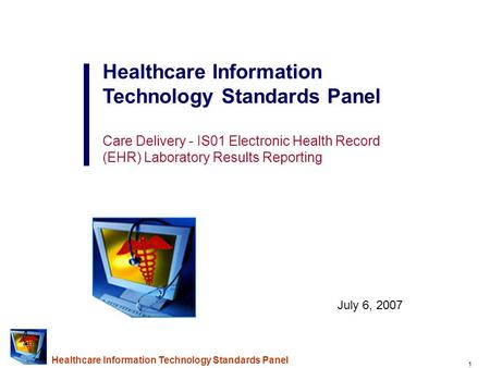 1 Healthcare Information Technology Standards Panel Care Delivery - IS01 Electronic Health Record (EHR) Laboratory Results Reporting July 6, 2007.