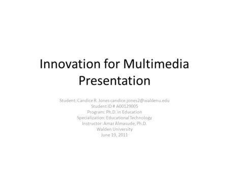 Innovation for Multimedia Presentation Student: Candice R. Jones Student ID # A00129005 Program: Ph.D. in Education Specialization: