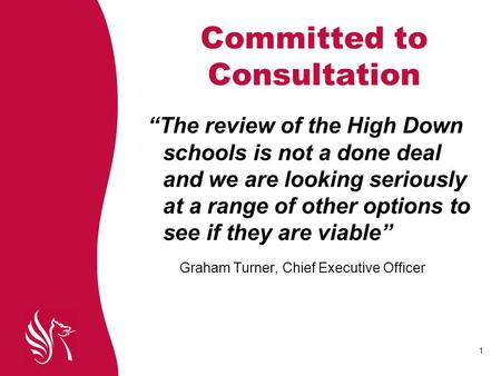"1 Committed to Consultation ""The review of the High Down schools is not a done deal and we are looking seriously at a range of other options to see if."