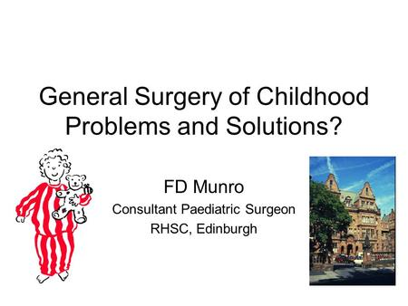 General Surgery of Childhood Problems and Solutions? FD Munro Consultant Paediatric Surgeon RHSC, Edinburgh.