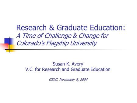 Susan K. Avery V.C. for Research and Graduate Education GSAC, November 5, 2004 Research & Graduate Education: A Time of Challenge & Change for Colorado's.