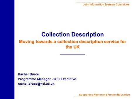 Joint Information Systems Committee Supporting Higher and Further Education Rachel Bruce Programme Manager, JISC Executive Collection.