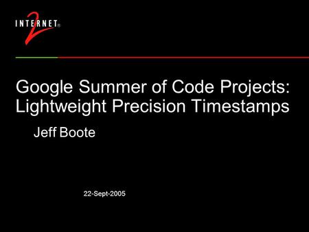 22-Sept-2005 Google Summer of Code Projects: Lightweight Precision Timestamps Jeff Boote.