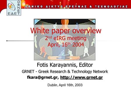 White paper overview 2 nd eIRG meeting April, 16 th 2004 Fotis Karayannis, Editor GRNET - Greek Research & Technology Network