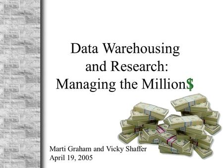 Data Warehousing and Research: Managing the MillionS $ Marti Graham and Vicky Shaffer April 19, 2005.