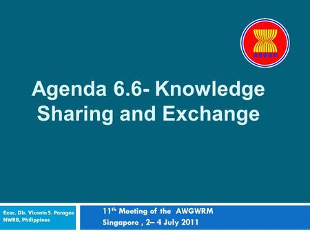 Agenda 6.6- Knowledge Sharing and Exchange 11 th Meeting of the AWGWRM Singapore, 2– 4 July 2011 Exec. Dir. Vicente S. Paragas NWRB, Philippines.