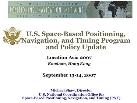 U.S. Space-Based Positioning, Navigation, and Timing Program and Policy Update Location Asia 2007 Kowloon, Hong Kong September 13-14, 2007 Michael Shaw,