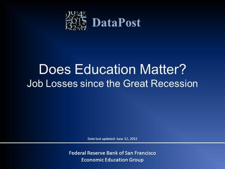 DataPost Does Education Matter? Job Losses since the Great Recession Federal Reserve Bank of San Francisco Economic Education Group Date last updated: