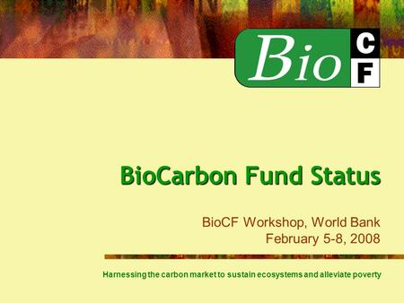 BioCarbon Fund Status BioCarbon Fund Status BioCF Workshop, World Bank February 5-8, 2008 Harnessing the carbon market to sustain ecosystems and alleviate.