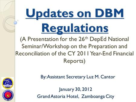 Updates on DBM Regulations (A Presentation for the 26 th DepEd National Seminar/Workshop on the Preparation and Reconciliation of the CY 2011 Year-End.