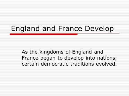 England and France Develop As the kingdoms of England and France began to develop into nations, certain democratic traditions evolved.