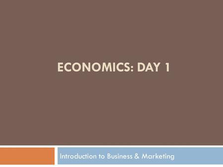 ECONOMICS: DAY 1 Introduction to Business & Marketing.