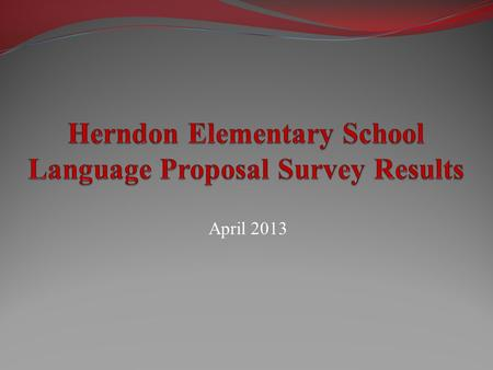 April 2013. Purpose of the Survey Provide opportunity for all Herndon Elementary constituents to give feedback on the proposed transition from French.