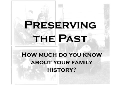 Preserving the Past How much do you know about your family history?