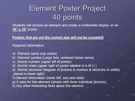 "Element Poster Project 40 points Students will choose an element and create a multimedia display on an 18"" x 18"" poster. Posters that are not the correct."