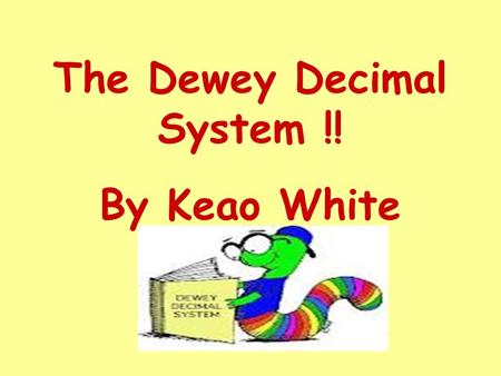 The Dewey Decimal System !! By Keao White. The Dewey Decimal System is a tool used to sort books into groups or categories.