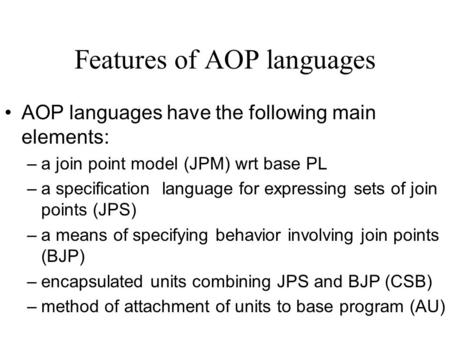 Features of AOP languages AOP languages have the following main elements: –a join point model (JPM) wrt base PL –a specification language for expressing.