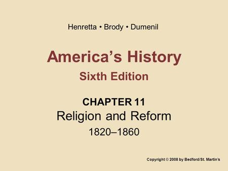 America's History Sixth Edition CHAPTER 11 Religion and Reform 1820–1860 Copyright © 2008 by Bedford/St. Martin's Henretta Brody Dumenil.