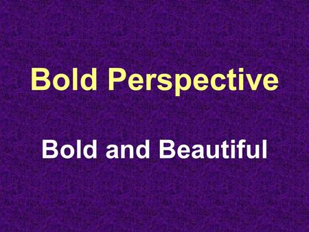Bold Perspective Bold and Beautiful. Perspective 1 – Particular Evaluation of Something 2 – Measured Assessment of a Situation.