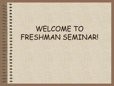 WELCOME TO FRESHMAN SEMINAR!. What is this class really about? Class objectives and expectations.