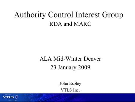 Authority Control Interest Group RDA and MARC ALA Mid-Winter Denver 23 January 2009 John Espley VTLS Inc.