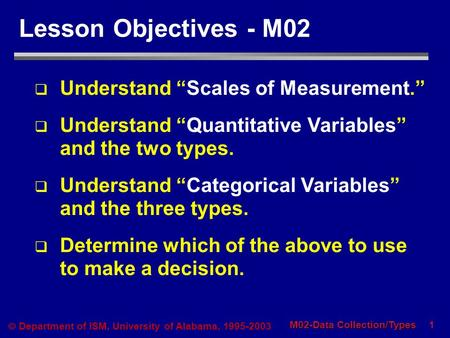 "1 M02-Data Collection/Types  Department of ISM, University of Alabama, 1995-2003 Lesson Objectives - M02  Understand ""Scales of Measurement.""  Understand."