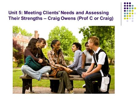 Unit 5: Meeting Clients' Needs and Assessing Their Strengths – Craig Owens (Prof C or Craig)