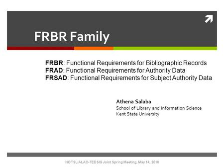  NOTSL/ALAO-TEDSIG Joint Spring Meeting, May 14, 2010 FRBR Family FRBR: Functional Requirements for Bibliographic Records FRAD: Functional Requirements.