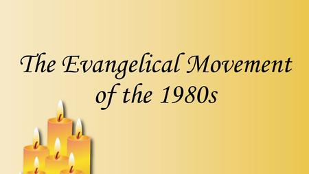 The Evangelical Movement of the 1980s. Change in religion that has been happening for the past 250 years led directly up to the evangelical movement of.