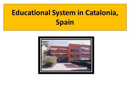 Educational System in Catalonia, Spain. EARLY AGES PRIMARY EDUCATION COMPULSORY SECONDARY EDUCATION Up to 16 EARLY AGES AGE GRADE University College.