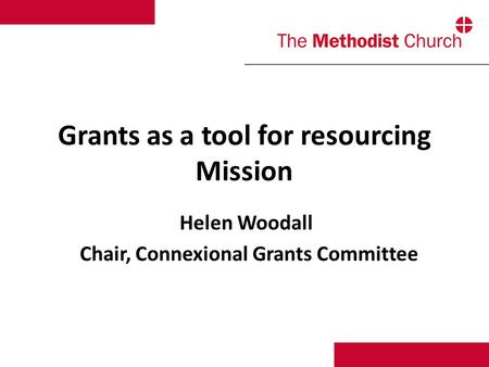 Grants as a tool for resourcing Mission Helen Woodall Chair, Connexional Grants Committee.